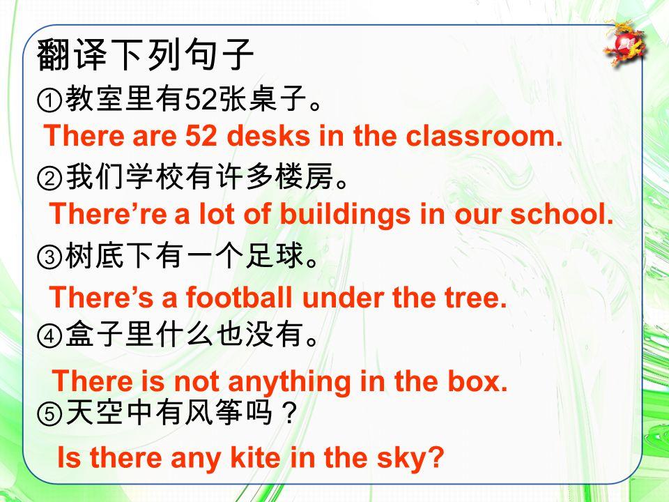 翻译下列句子 ①教室里有 52 张桌子。 ②我们学校有许多楼房。 ③树底下有一个足球。 ④盒子里什么也没有。 ⑤天空中有风筝吗? There are 52 desks in the classroom.