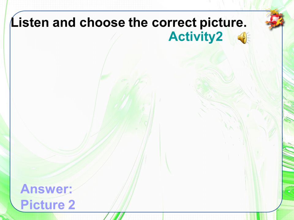 Listen and choose the correct picture. Answer: Picture 2 Activity2