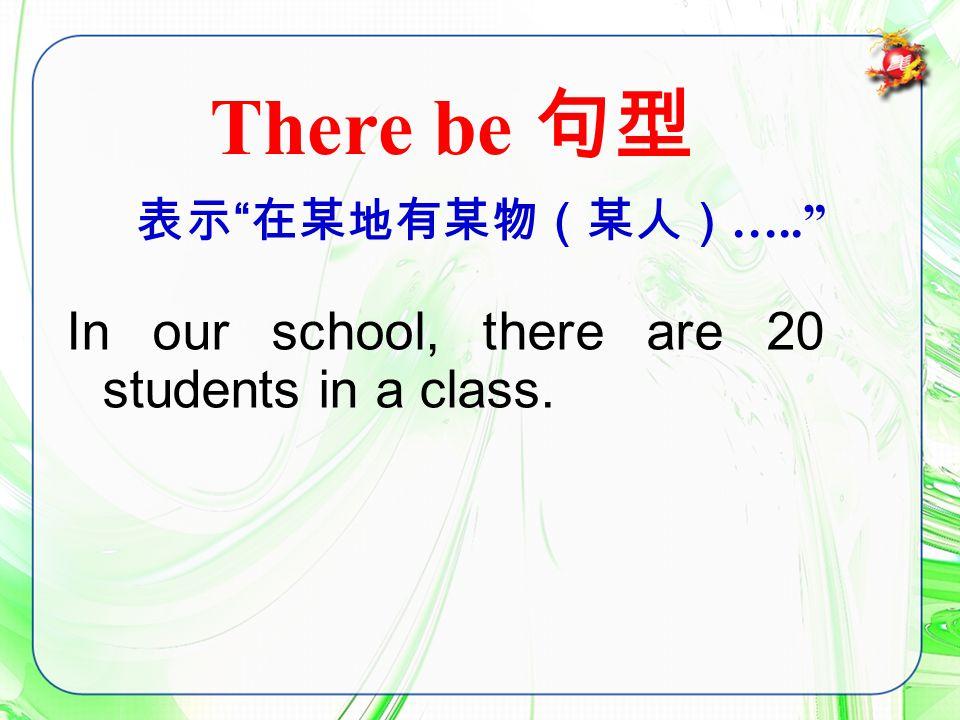 表示 在某地有某物(某人) ….. There be 句型 In our school, there are 20 students in a class.