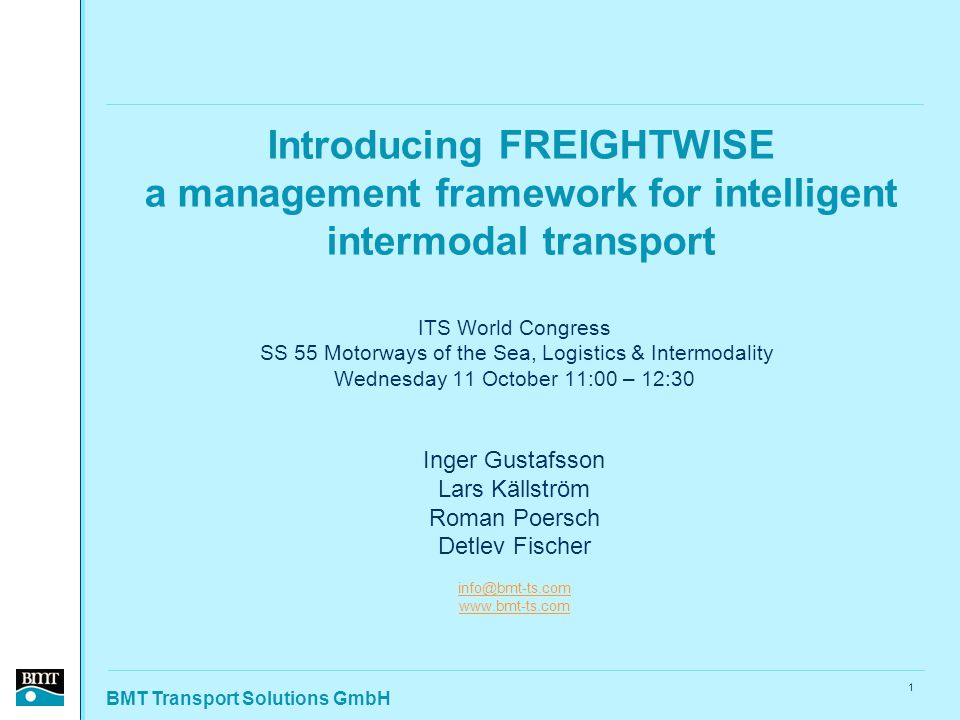 BMT Transport Solutions GmbH 1 Introducing FREIGHTWISE a management framework for intelligent intermodal transport ITS World Congress SS 55 Motorways of the Sea, Logistics & Intermodality Wednesday 11 October 11:00 – 12:30 Inger Gustafsson Lars Källström Roman Poersch Detlev Fischer info@bmt-ts.com www.bmt-ts.com