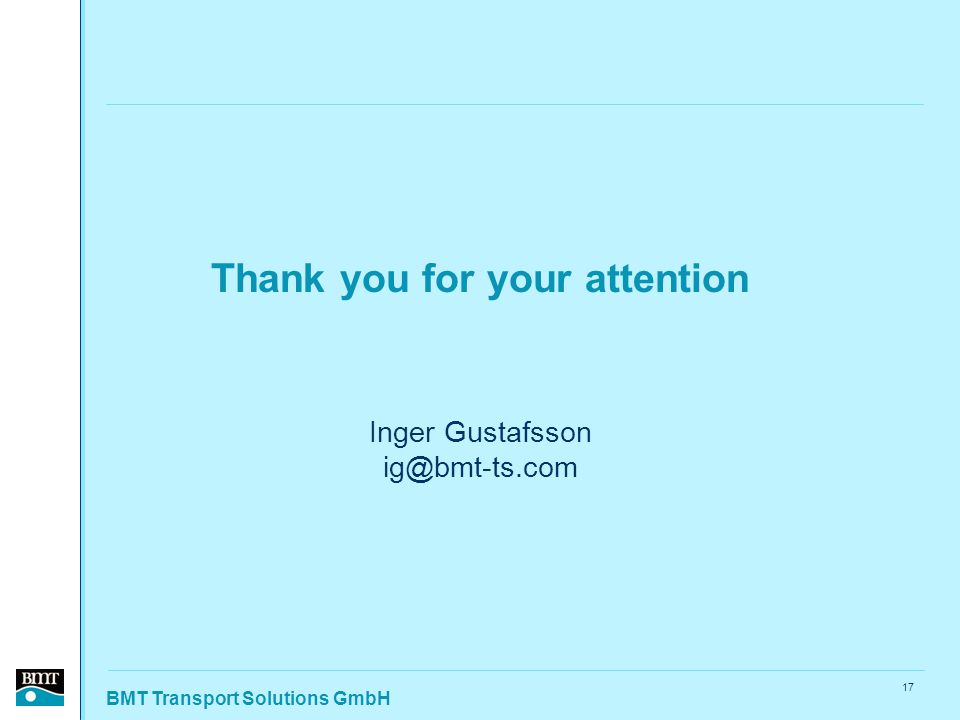 BMT Transport Solutions GmbH 17 Thank you for your attention Inger Gustafsson ig@bmt-ts.com