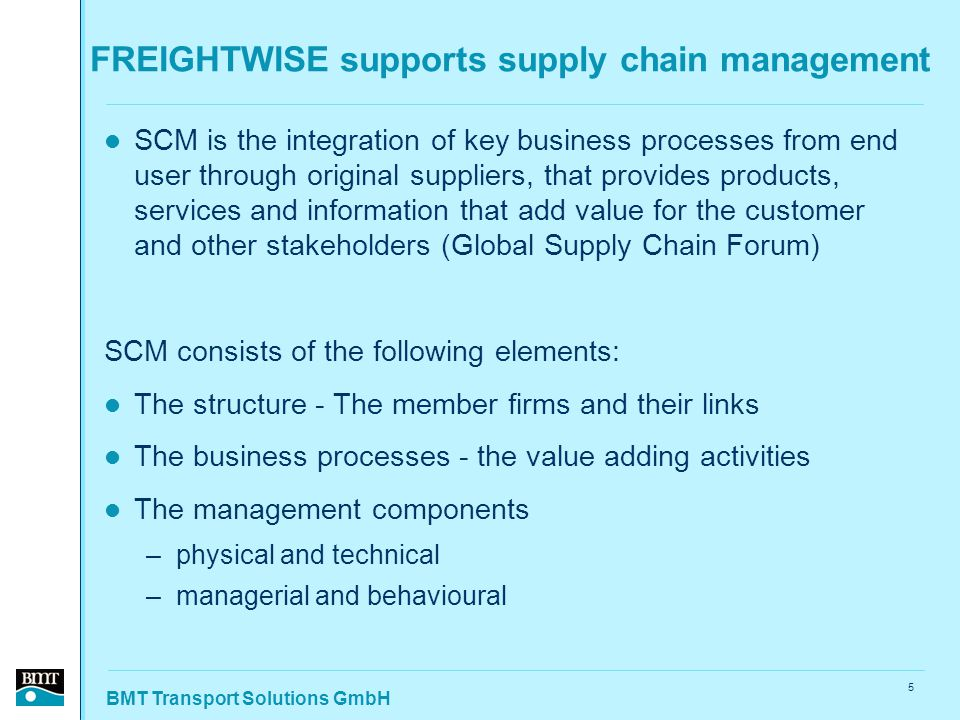 BMT Transport Solutions GmbH 5 FREIGHTWISE supports supply chain management SCM is the integration of key business processes from end user through original suppliers, that provides products, services and information that add value for the customer and other stakeholders (Global Supply Chain Forum) SCM consists of the following elements: The structure - The member firms and their links The business processes - the value adding activities The management components –physical and technical –managerial and behavioural