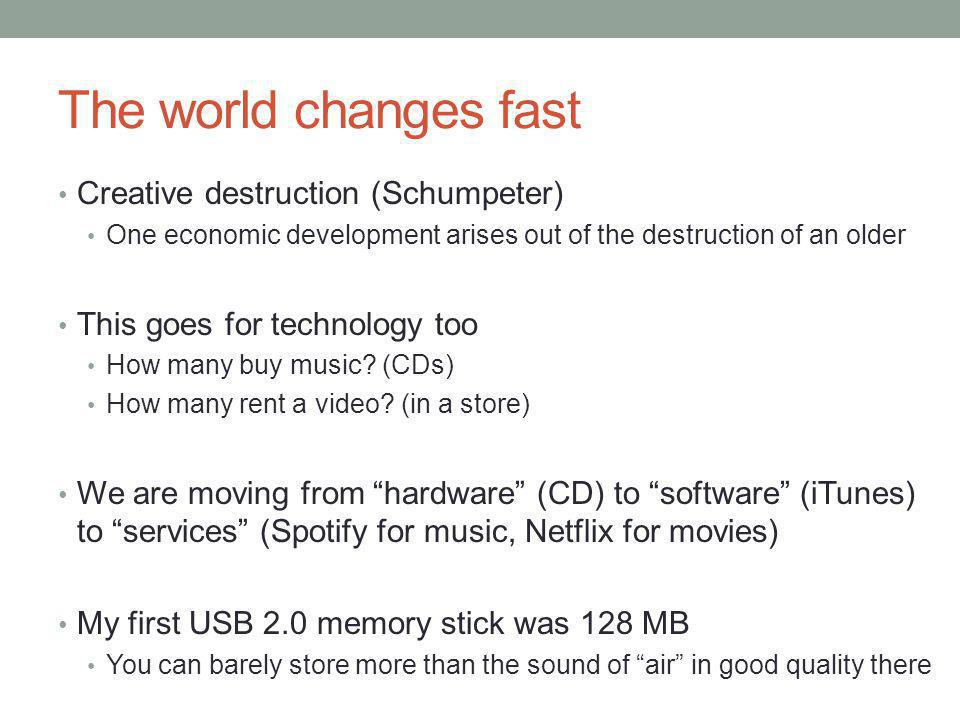 The world changes fast Creative destruction (Schumpeter) One economic development arises out of the destruction of an older This goes for technology too How many buy music.