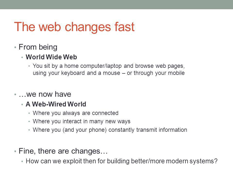 The web changes fast From being World Wide Web You sit by a home computer/laptop and browse web pages, using your keyboard and a mouse – or through your mobile …we now have A Web-Wired World Where you always are connected Where you interact in many new ways Where you (and your phone) constantly transmit information Fine, there are changes… How can we exploit then for building better/more modern systems