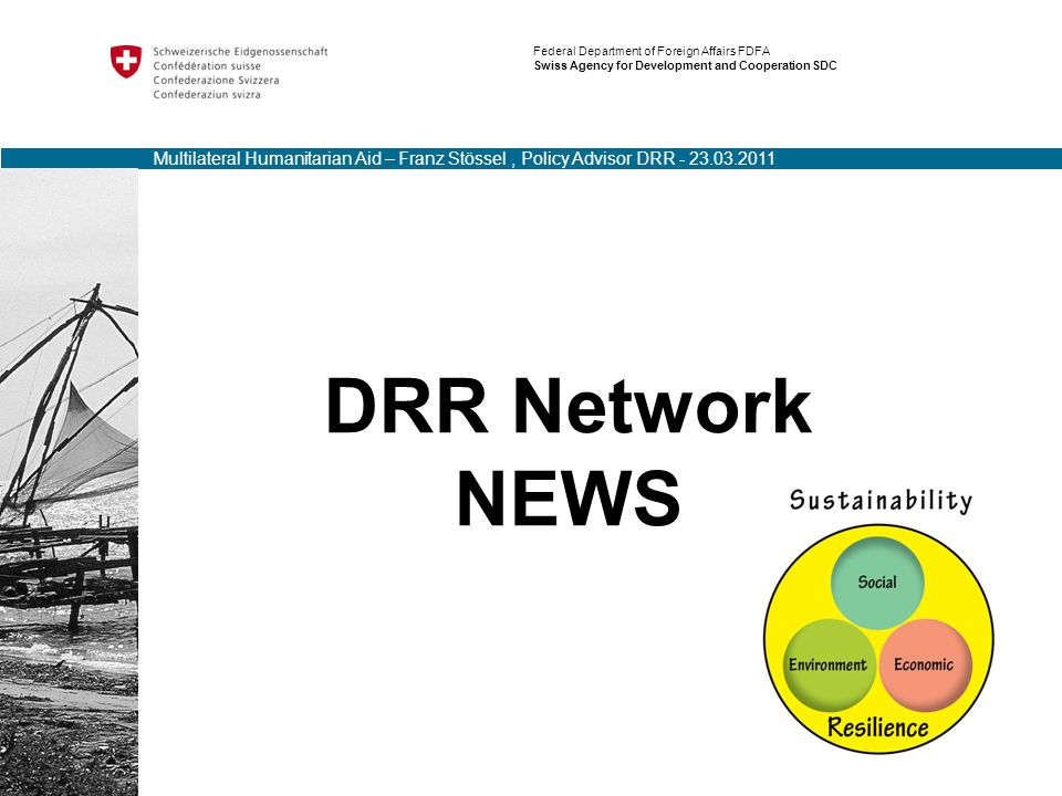 DRR Network NEWS Federal Department of Foreign Affairs FDFA Swiss Agency for Development and Cooperation SDC Multilateral Humanitarian Aid – Franz Stössel, Policy Advisor DRR - 23.03.2011