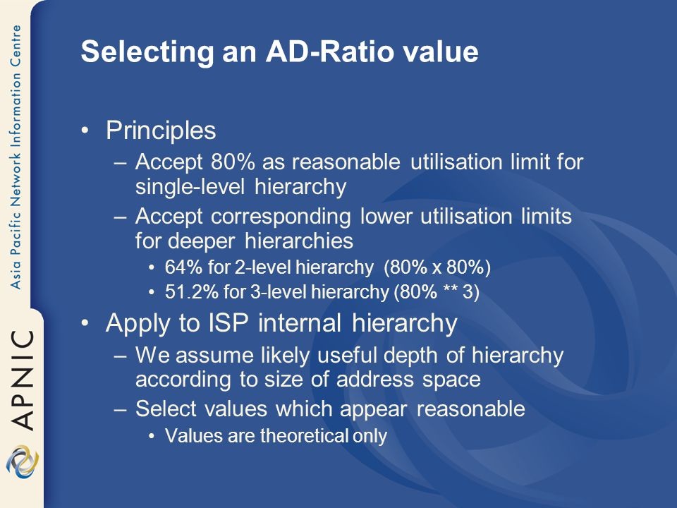 Selecting an AD-Ratio value Principles –Accept 80% as reasonable utilisation limit for single-level hierarchy –Accept corresponding lower utilisation limits for deeper hierarchies 64% for 2-level hierarchy (80% x 80%) 51.2% for 3-level hierarchy (80% ** 3) Apply to ISP internal hierarchy –We assume likely useful depth of hierarchy according to size of address space –Select values which appear reasonable Values are theoretical only