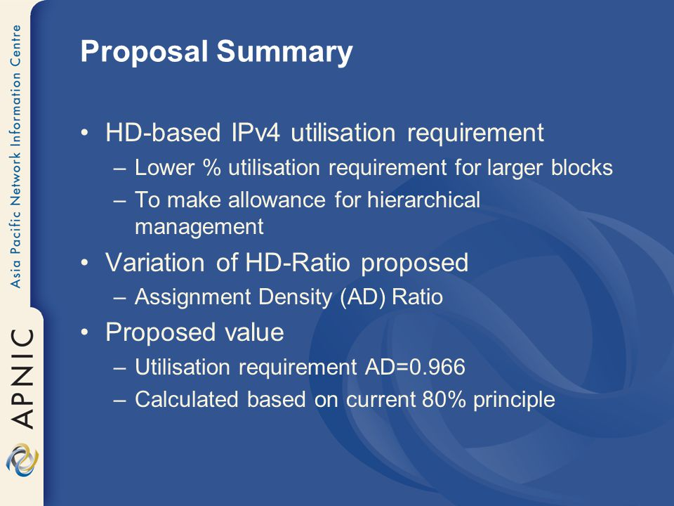 Proposal Summary HD-based IPv4 utilisation requirement –Lower % utilisation requirement for larger blocks –To make allowance for hierarchical management Variation of HD-Ratio proposed –Assignment Density (AD) Ratio Proposed value –Utilisation requirement AD=0.966 –Calculated based on current 80% principle