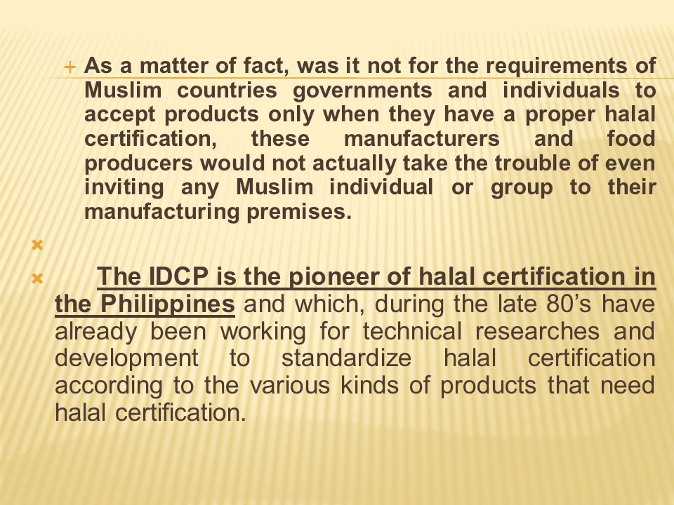  IDCP maintains several of their halal assurance officers on all halal manufacturing companies to validate the raw materials and monitor the production of halal products before a certification is issued on this product.