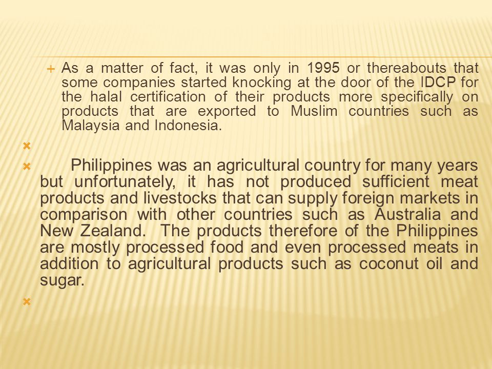  Most of the problems encountered by the halal certifying bodies are:   1) The full cooperation and disclosure of the company of the various ingredients on their products;  2) The credibility of other certifying body in other countries which certify some raw materials or ingredients being imported to the Philippines either as raw materials or ingredients for a product to be certified by IDCP.
