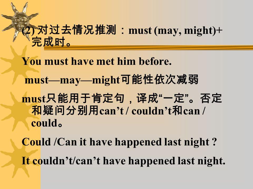 (1) 对现在或将来情况推测: must + 动词原形。 must 只能用于肯定。否定和疑问分别用 can't 和 can 。 He must tell a lie.