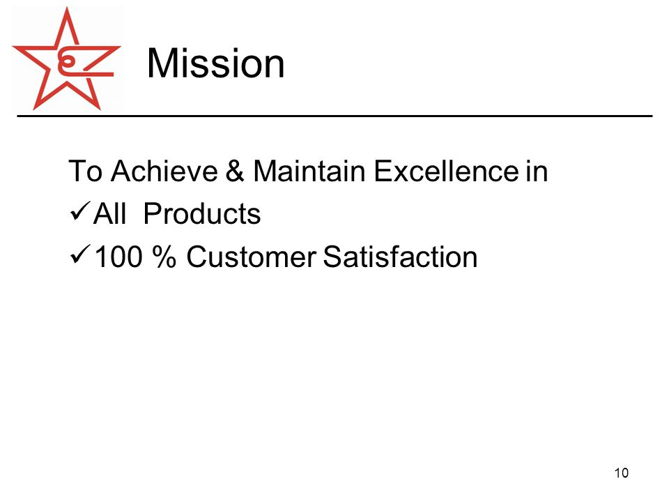 10 Mission To Achieve & Maintain Excellence in All Products 100 % Customer Satisfaction