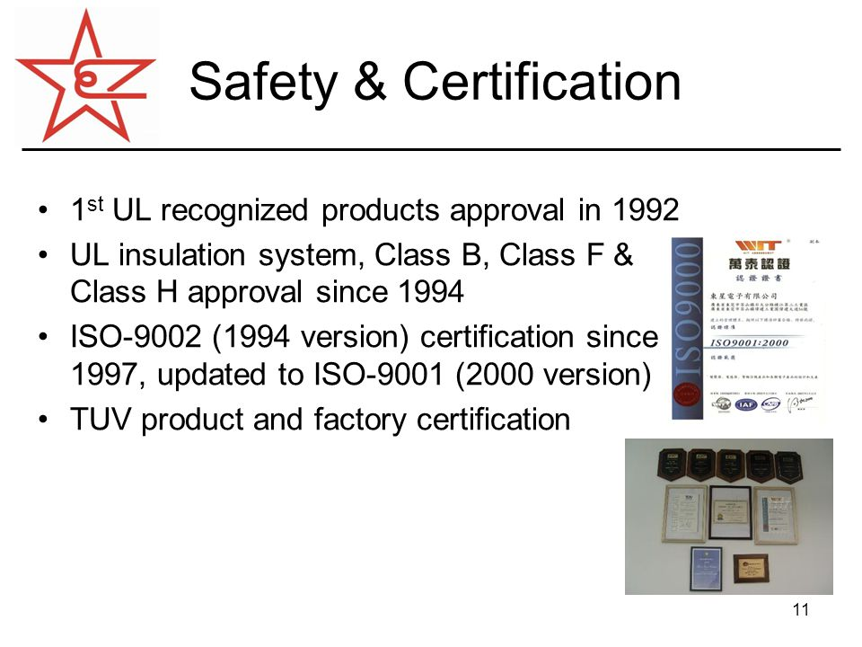 11 Safety & Certification 1 st UL recognized products approval in 1992 UL insulation system, Class B, Class F & Class H approval since 1994 ISO-9002 (1994 version) certification since 1997, updated to ISO-9001 (2000 version) TUV product and factory certification