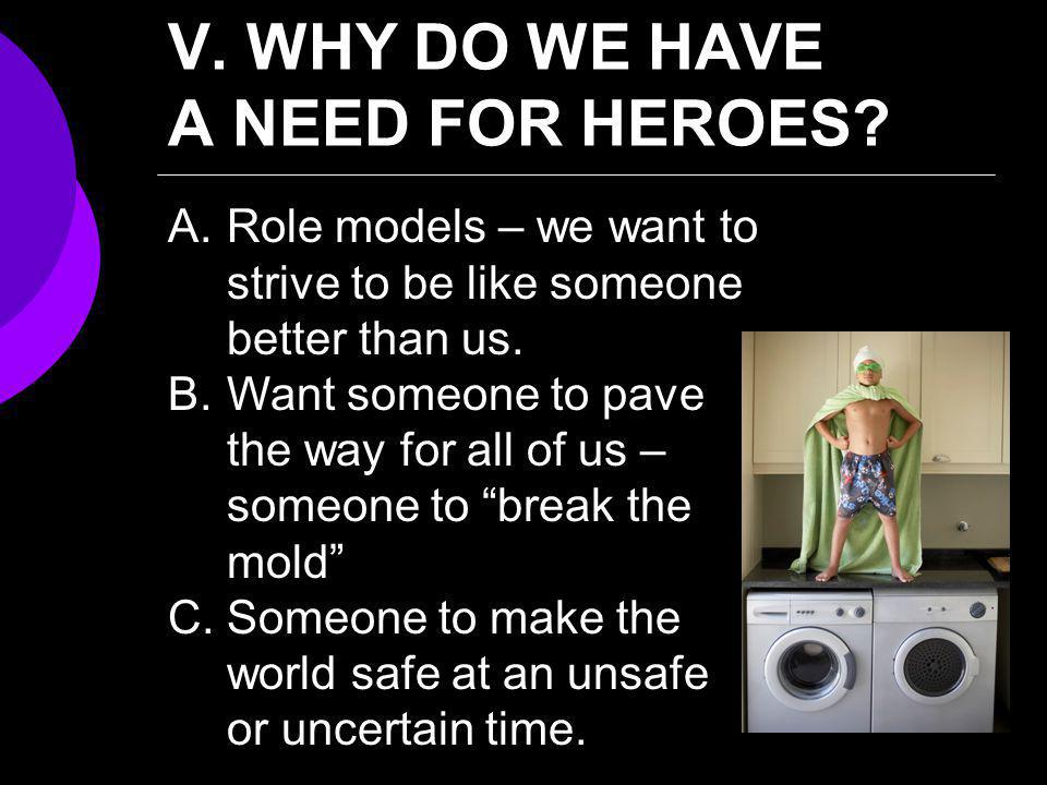 V. WHY DO WE HAVE A NEED FOR HEROES? A.Role models – we want to strive to be like someone better than us. B.Want someone to pave the way for all of us