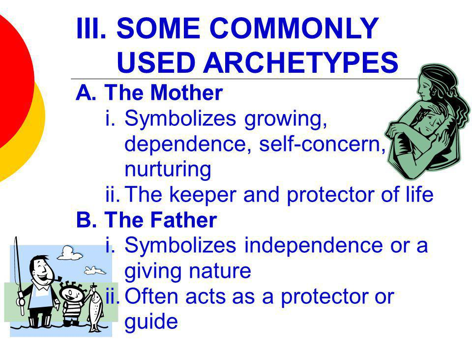 III. SOME COMMONLY USED ARCHETYPES A. The Mother i.Symbolizes growing, dependence, self-concern, nurturing ii.The keeper and protector of life B. The