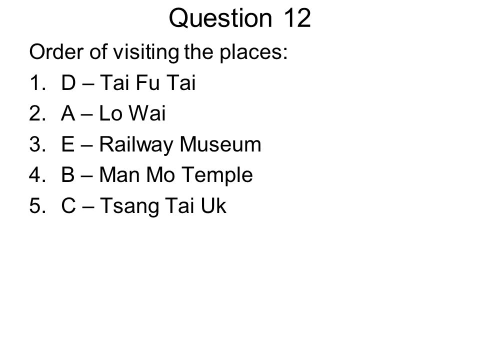 Question 12 Order of visiting the places: 1.D – Tai Fu Tai 2.A – Lo Wai 3.E – Railway Museum 4.B – Man Mo Temple 5.C – Tsang Tai Uk