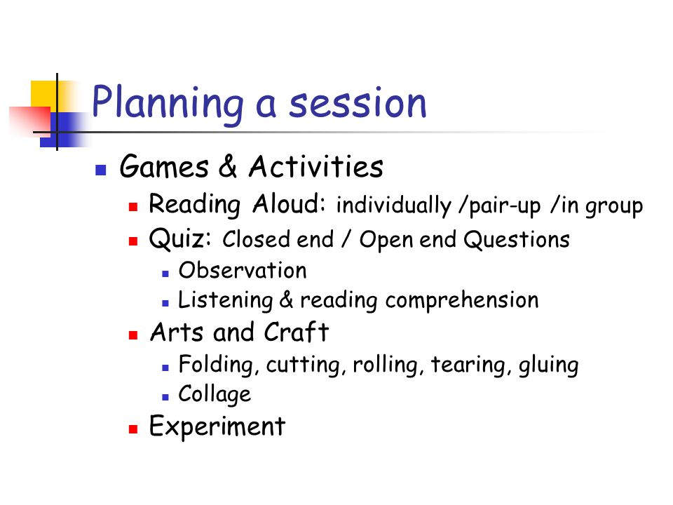Planning a session Games & Activities Reading Aloud: individually /pair-up /in group Quiz: Closed end / Open end Questions Observation Listening & reading comprehension Arts and Craft Folding, cutting, rolling, tearing, gluing Collage Experiment
