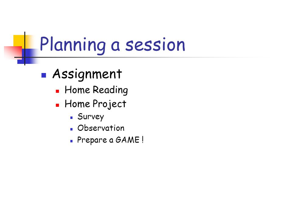 Planning a session Assignment Home Reading Home Project Survey Observation Prepare a GAME !