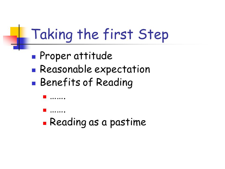 Taking the first Step Proper attitude Reasonable expectation Benefits of Reading …….