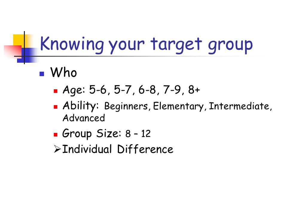 Knowing your target group Who Age: 5-6, 5-7, 6-8, 7-9, 8+ Ability: Beginners, Elementary, Intermediate, Advanced Group Size: 8 – 12  Individual Difference