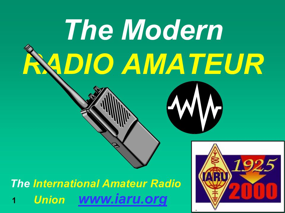 The International Amateur Radio Union www.iaru.org 1 The Modern RADIO AMATEUR