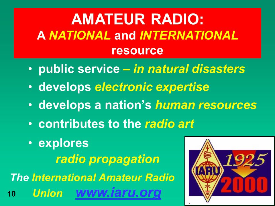 The International Amateur Radio Union www.iaru.org 10 public service – in natural disasters develops electronic expertise develops a nation's human re