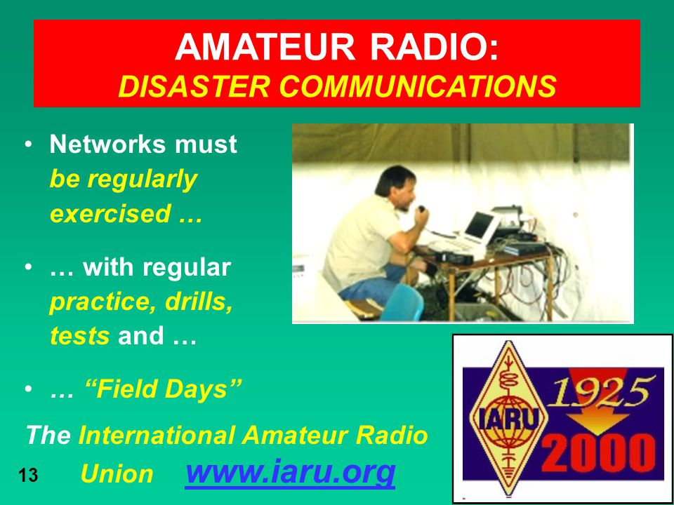 The International Amateur Radio Union www.iaru.org 13 AMATEUR RADIO: DISASTER COMMUNICATIONS Networks must be regularly exercised … … with regular pra