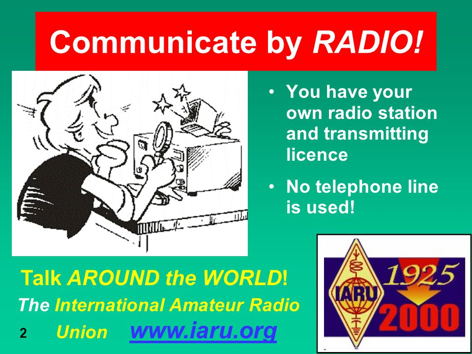 The International Amateur Radio Union www.iaru.org 2 Communicate by RADIO! You have your own radio station and transmitting licence No telephone line