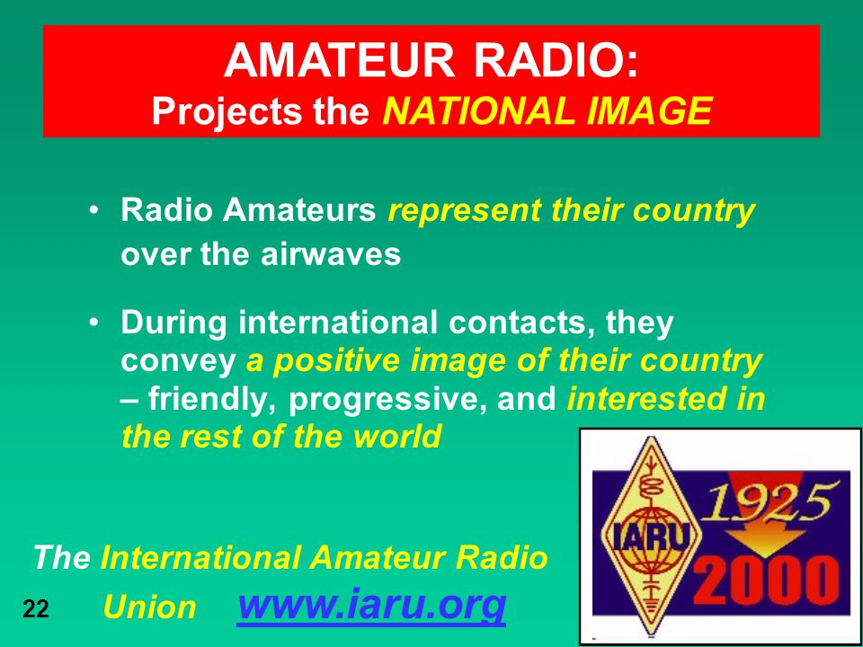 The International Amateur Radio Union www.iaru.org 22 Radio Amateurs represent their country over the airwaves During international contacts, they con