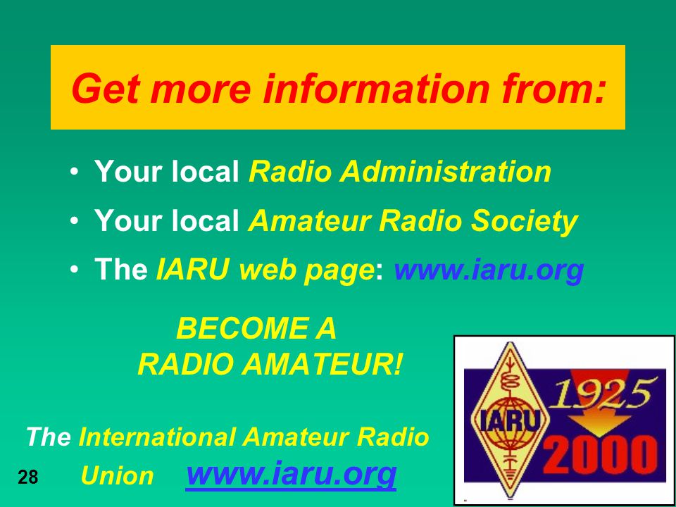 The International Amateur Radio Union www.iaru.org 28 Get more information from: Your local Radio Administration Your local Amateur Radio Society The