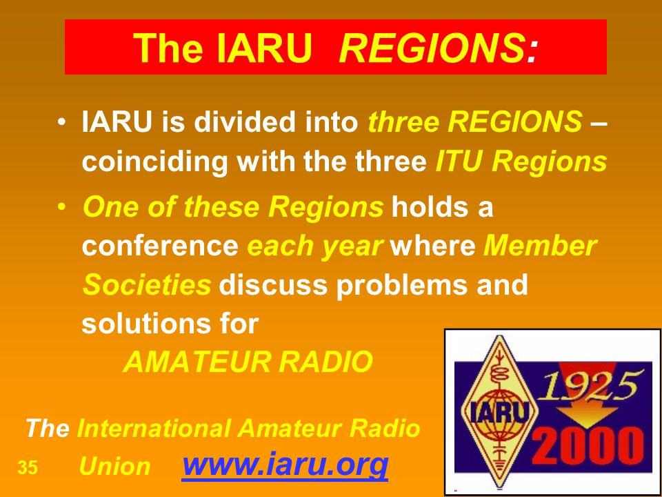The International Amateur Radio Union www.iaru.org 35 IARU is divided into three REGIONS – coinciding with the three ITU Regions One of these Regions