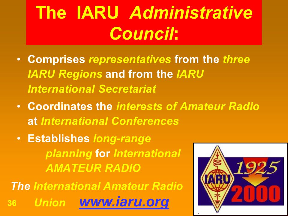 The International Amateur Radio Union www.iaru.org 36 Comprises representatives from the three IARU Regions and from the IARU International Secretaria