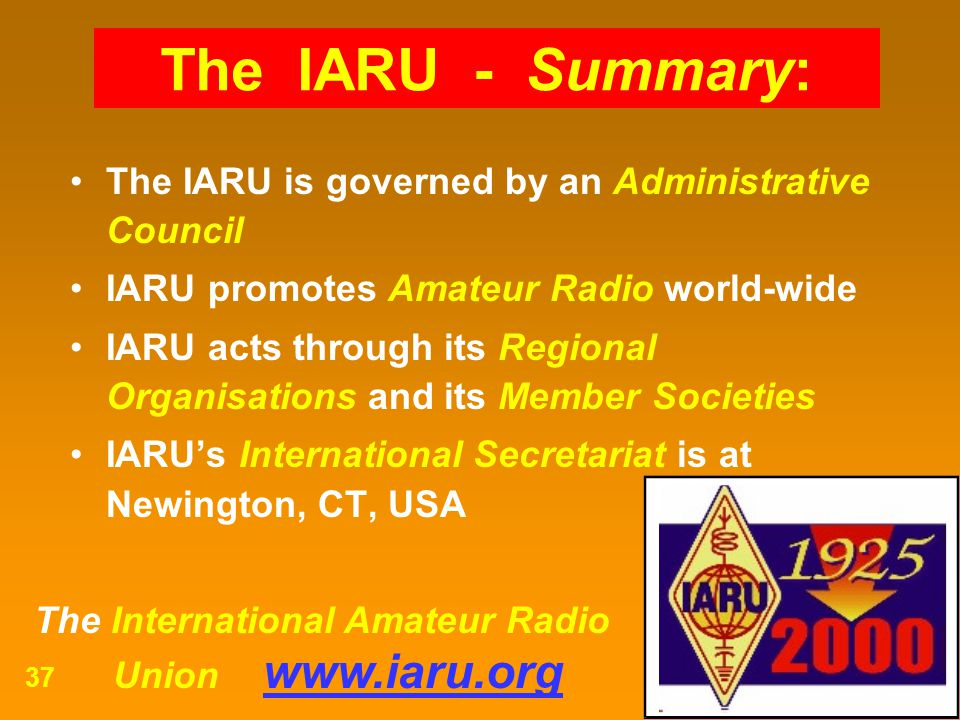 The International Amateur Radio Union www.iaru.org 37 The IARU is governed by an Administrative Council IARU promotes Amateur Radio world-wide IARU ac