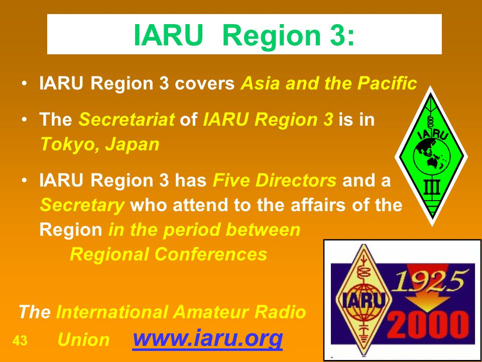 The International Amateur Radio Union www.iaru.org 43 IARU Region 3 covers Asia and the Pacific The Secretariat of IARU Region 3 is in Tokyo, Japan IA