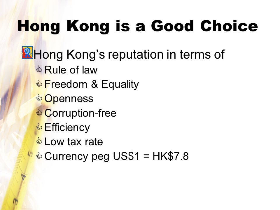 Hong Kong is a Good Choice Hong Kong's reputation in terms of  Rule of law  Freedom & Equality  Openness  Corruption-free  Efficiency  Low tax rate  Currency peg US$1 = HK$7.8