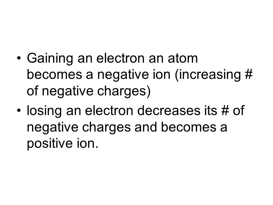 Ions When atom loses or gains an electron becomes either positive or negative ion An ion is an atom that has an electrical charge because it no longer