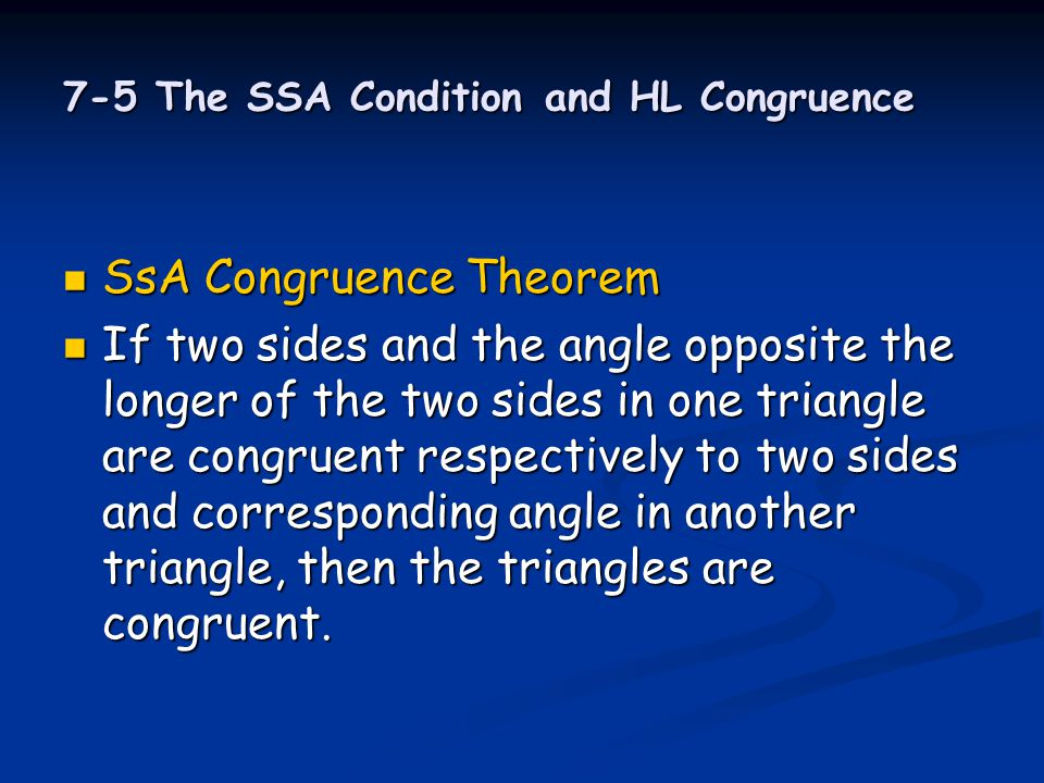 7-5 The SSA Condition and HL Congruence SsA Congruence Theorem SsA Congruence Theorem If two sides and the angle opposite the longer of the two sides
