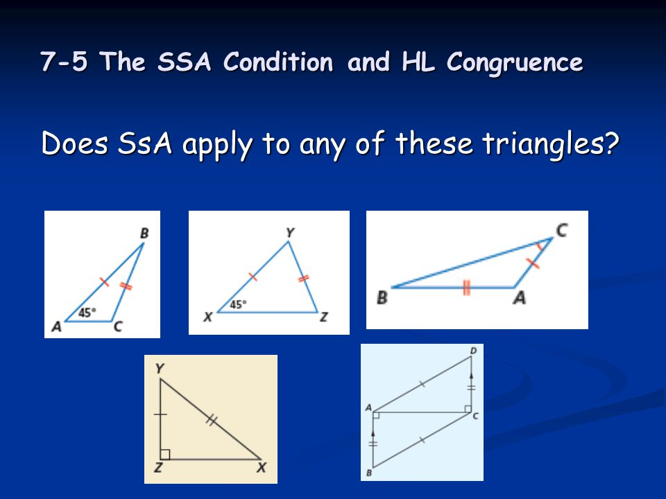 7-5 The SSA Condition and HL Congruence Does SsA apply to any of these triangles?