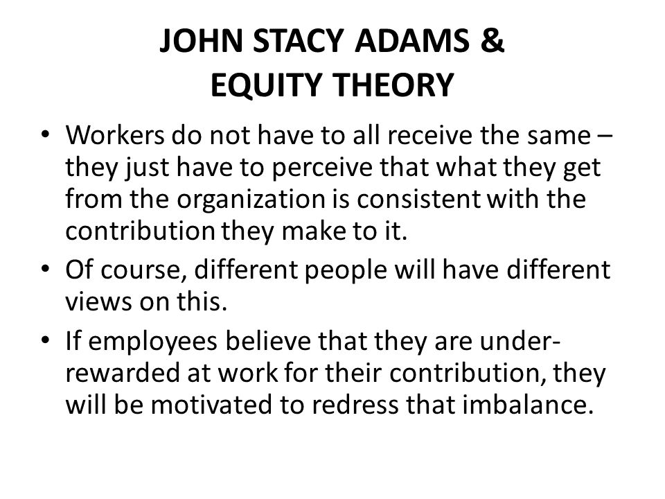 JOHN STACY ADAMS & EQUITY THEORY Workers do not have to all receive the same – they just have to perceive that what they get from the organization is