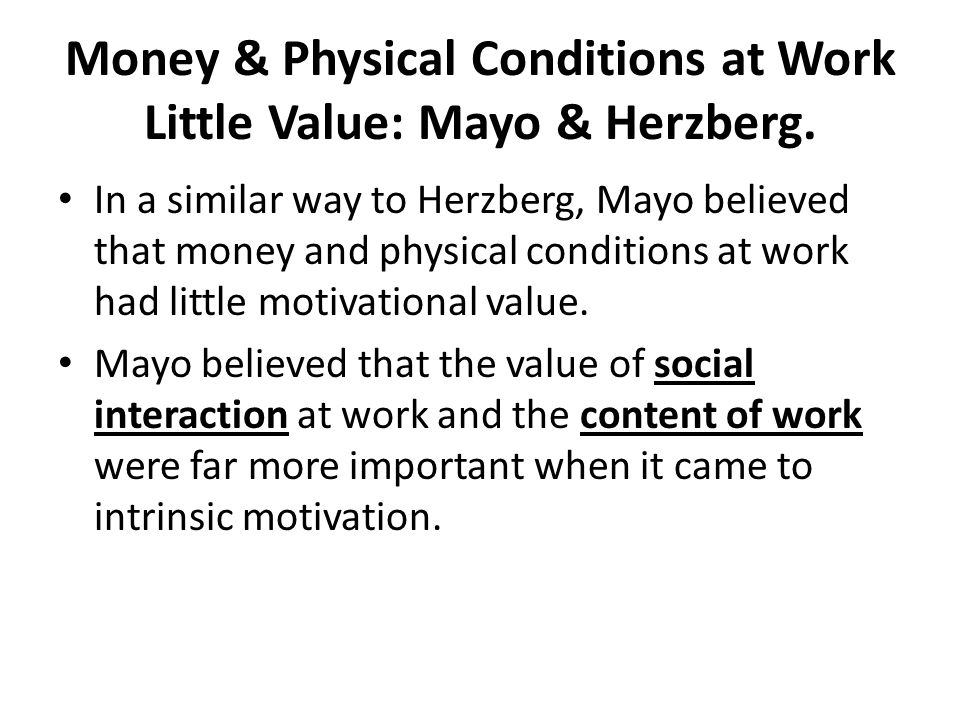 Money & Physical Conditions at Work Little Value: Mayo & Herzberg. In a similar way to Herzberg, Mayo believed that money and physical conditions at w