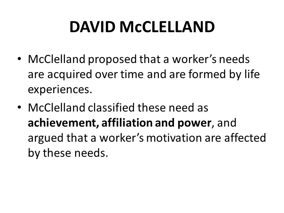 DAVID McCLELLAND Achievement People with high achievement needs like to succeed and will thus avoid easy tasks (because these tasks will not challenge them).