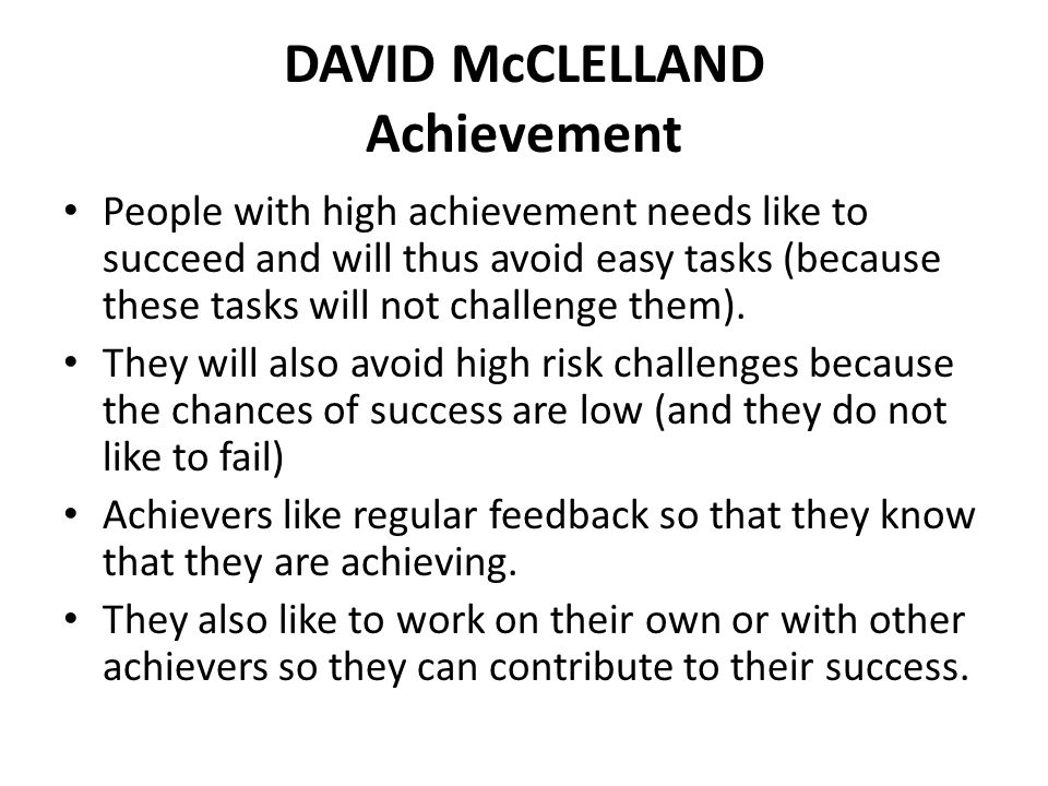DAVID McCLELLAND Achievement People with high achievement needs like to succeed and will thus avoid easy tasks (because these tasks will not challenge