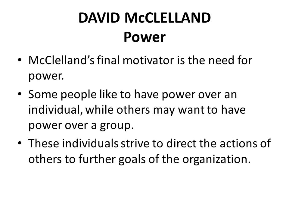 DAVID McCLELLAND Power McClelland's final motivator is the need for power. Some people like to have power over an individual, while others may want to