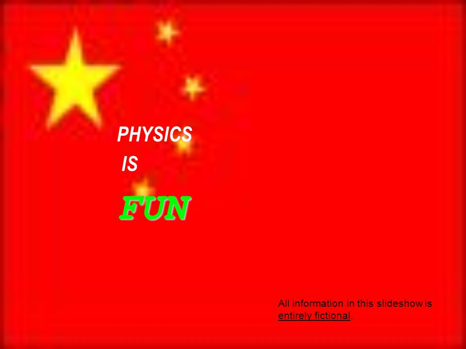 PHYSICS ISFUN All information in this slideshow is entirely fictional.