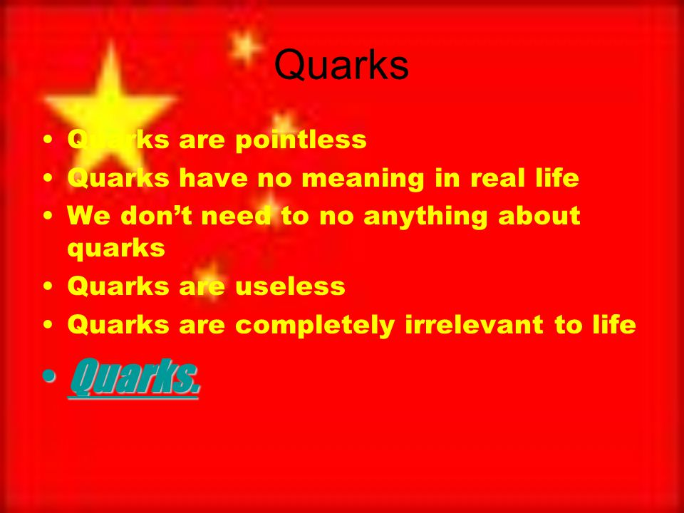 Quarks Quarks are pointless Quarks have no meaning in real life We don't need to no anything about quarks Quarks are useless Quarks are completely irrelevant to life Quarks.Quarks.
