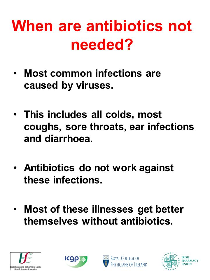 When are antibiotics not needed.Most common infections are caused by viruses.