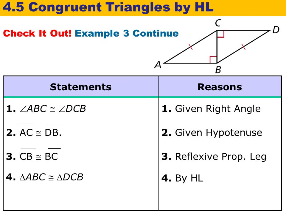 Check It Out! Example 3 Continue 4.5 Congruent Triangles by HL 4. ABC  DCB 4. By HL 3. Reflexive Prop. Leg 3. CB  BC 2. Given Hypotenuse 2. AC  D