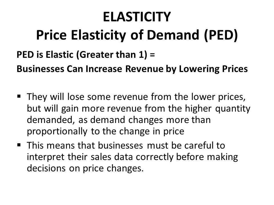 ELASTICITY Price Elasticity of Demand (PED) PED is Elastic (Greater than 1) = Businesses Can Increase Revenue by Lowering Prices  They will lose some