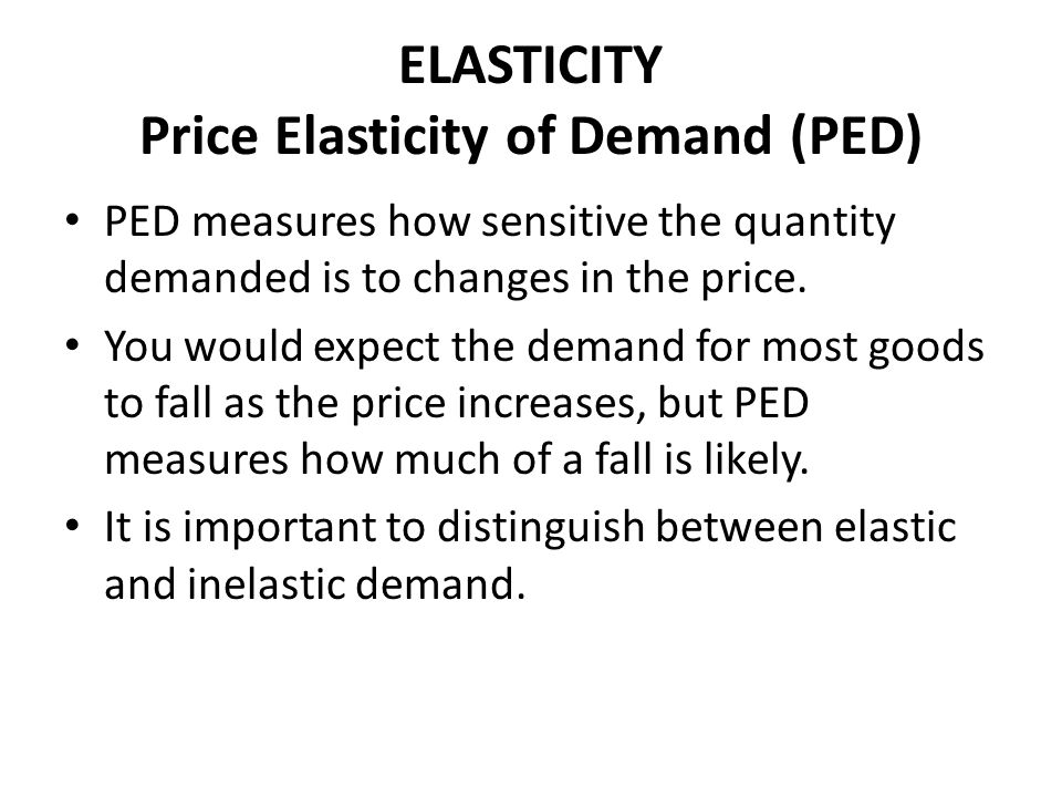 ELASTICITY Price Elasticity of Demand (PED) PED measures how sensitive the quantity demanded is to changes in the price. You would expect the demand f