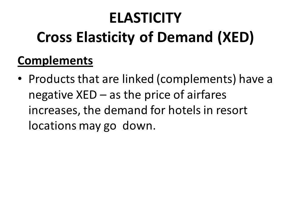 ELASTICITY Cross Elasticity of Demand (XED) Complements Products that are linked (complements) have a negative XED – as the price of airfares increase