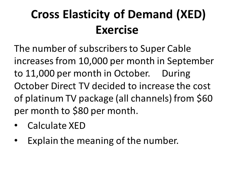 Cross Elasticity of Demand (XED) Exercise The number of subscribers to Super Cable increases from 10,000 per month in September to 11,000 per month in